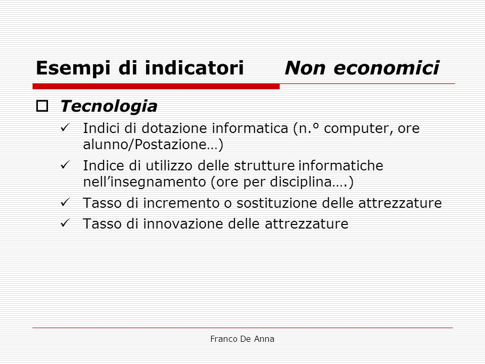 Franco De Anna Esempi di indicatori Non economici  Tecnologia Indici di dotazione informatica (n.° computer, ore alunno/Postazione…) Indice di utiliz