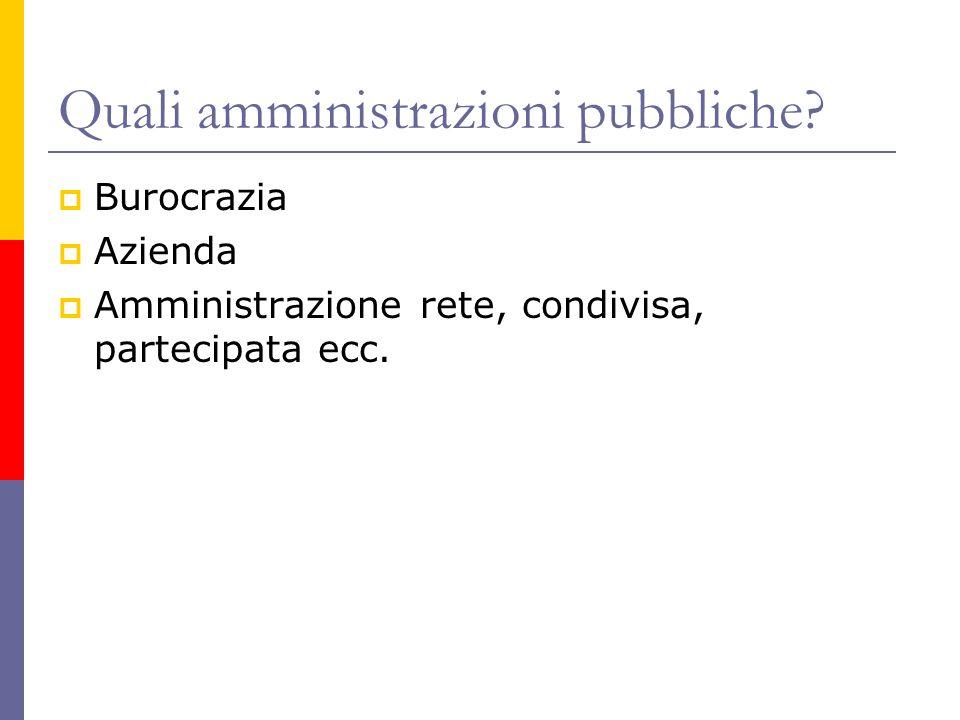Quali amministrazioni pubbliche?  Burocrazia  Azienda  Amministrazione rete, condivisa, partecipata ecc.