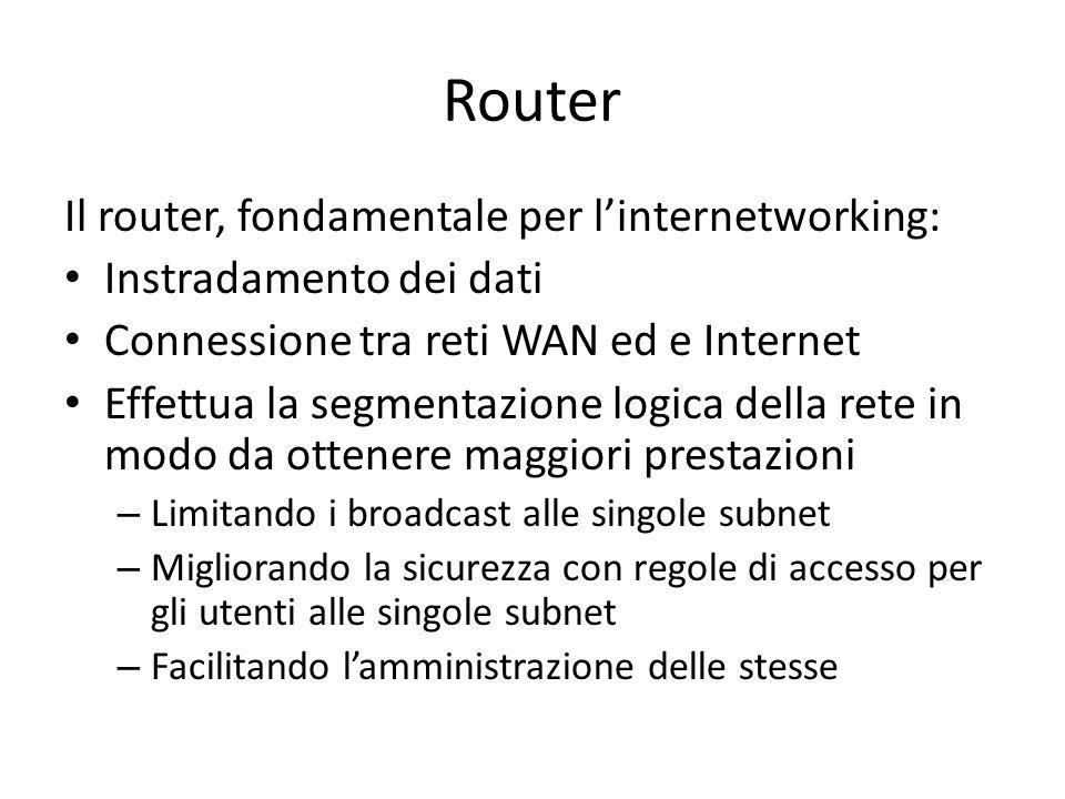 Router Il router, fondamentale per l'internetworking: Instradamento dei dati Connessione tra reti WAN ed e Internet Effettua la segmentazione logica della rete in modo da ottenere maggiori prestazioni – Limitando i broadcast alle singole subnet – Migliorando la sicurezza con regole di accesso per gli utenti alle singole subnet – Facilitando l'amministrazione delle stesse