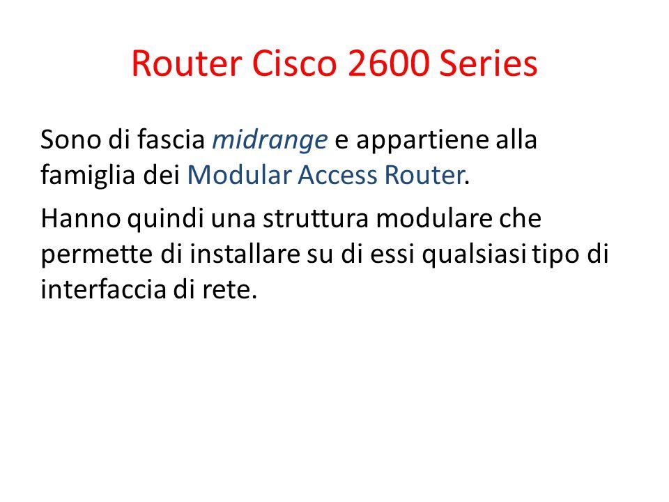 Router Cisco 2600 Series Sono di fascia midrange e appartiene alla famiglia dei Modular Access Router. Hanno quindi una struttura modulare che permett