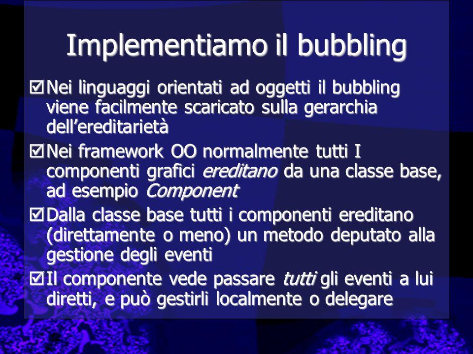 Implementiamo il bubbling  Nei linguaggi orientati ad oggetti il bubbling viene facilmente scaricato sulla gerarchia dell'ereditarietà  Nei framewor