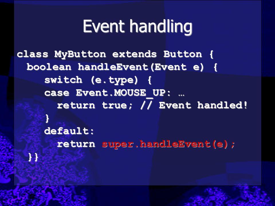 Event handling class MyButton extends Button { boolean handleEvent(Event e) { switch (e.type) { case Event.MOUSE_UP: … return true; // Event handled!
