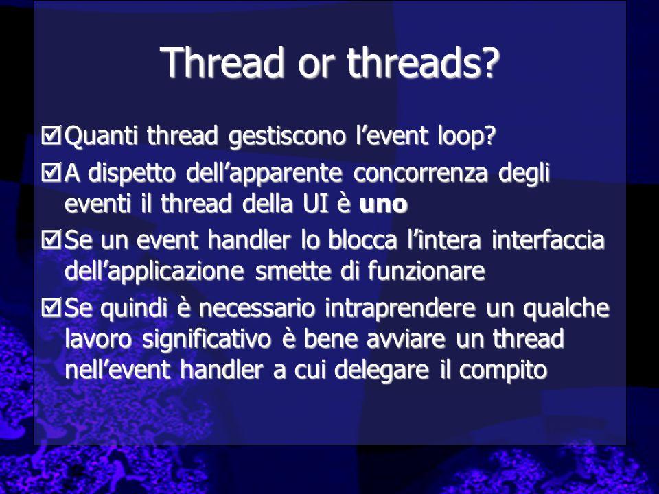 Thread or threads?  Quanti thread gestiscono l'event loop?  A dispetto dell'apparente concorrenza degli eventi il thread della UI è uno  Se un even