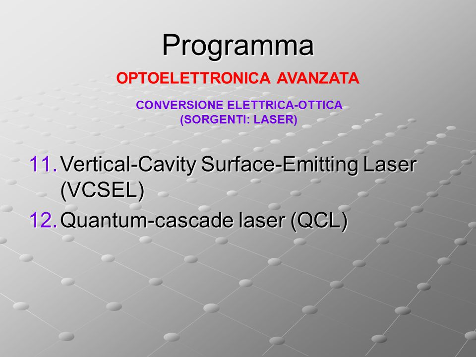 Programma 11.Vertical-Cavity Surface-Emitting Laser (VCSEL) 12.Quantum-cascade laser (QCL) OPTOELETTRONICA AVANZATA CONVERSIONE ELETTRICA-OTTICA (SORG