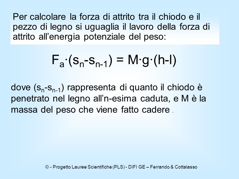 © - Progetto Lauree Scientifiche (PLS) - DIFI GE – Ferrando & Cottalasso Per calcolare la forza di attrito tra il chiodo e il pezzo di legno si uguaglia il lavoro della forza di attrito all'energia potenziale del peso: F a ∙(s n -s n-1 ) = M∙g∙(h-l) dove (s n -s n-1 ) rappresenta di quanto il chiodo è penetrato nel legno all'n-esima caduta, e M è la massa del peso che viene fatto cadere.