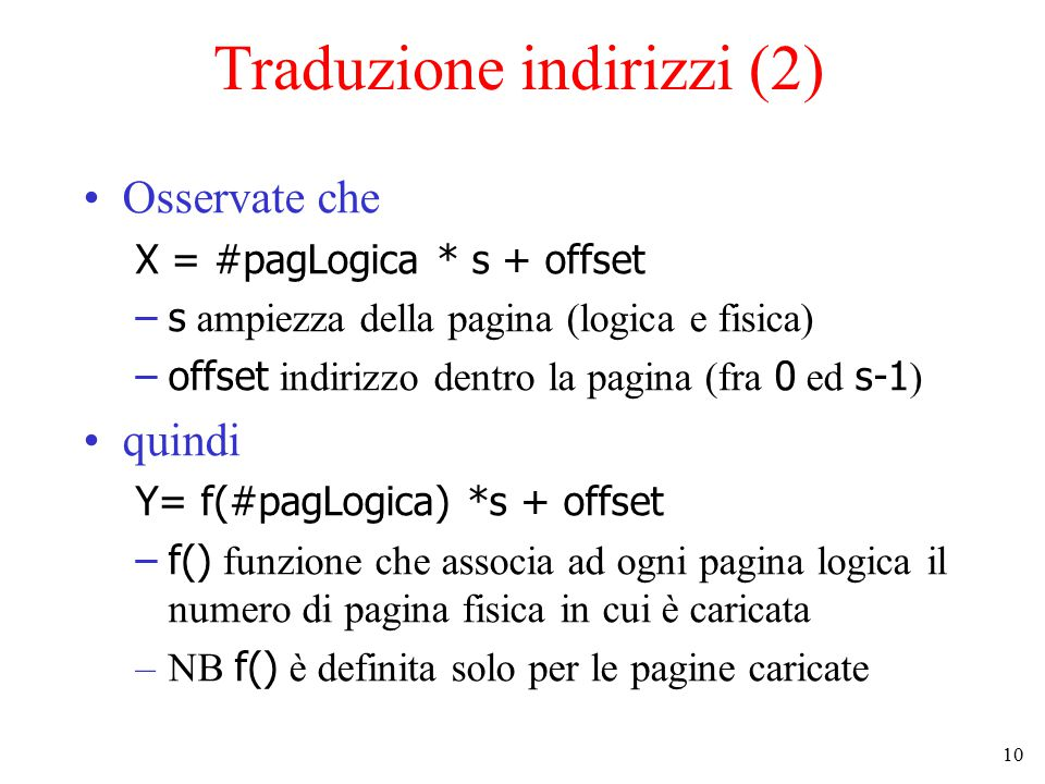 10 Traduzione indirizzi (2) Osservate che X = #pagLogica * s + offset –s ampiezza della pagina (logica e fisica) –offset indirizzo dentro la pagina (f