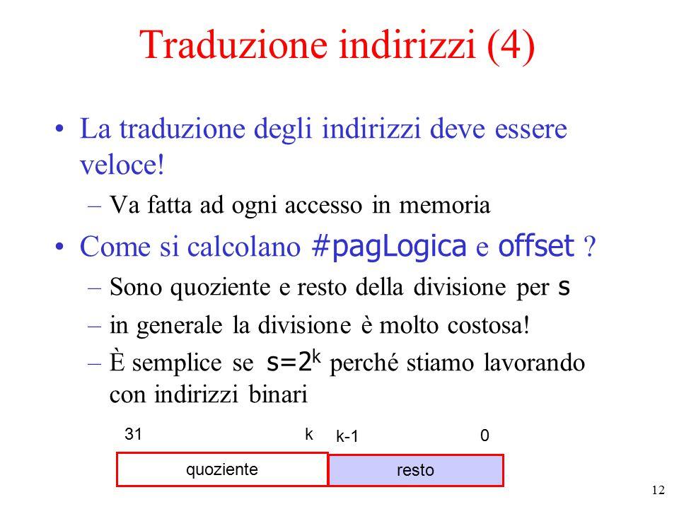 12 Traduzione indirizzi (4) La traduzione degli indirizzi deve essere veloce! –Va fatta ad ogni accesso in memoria Come si calcolano #pagLogica e offs