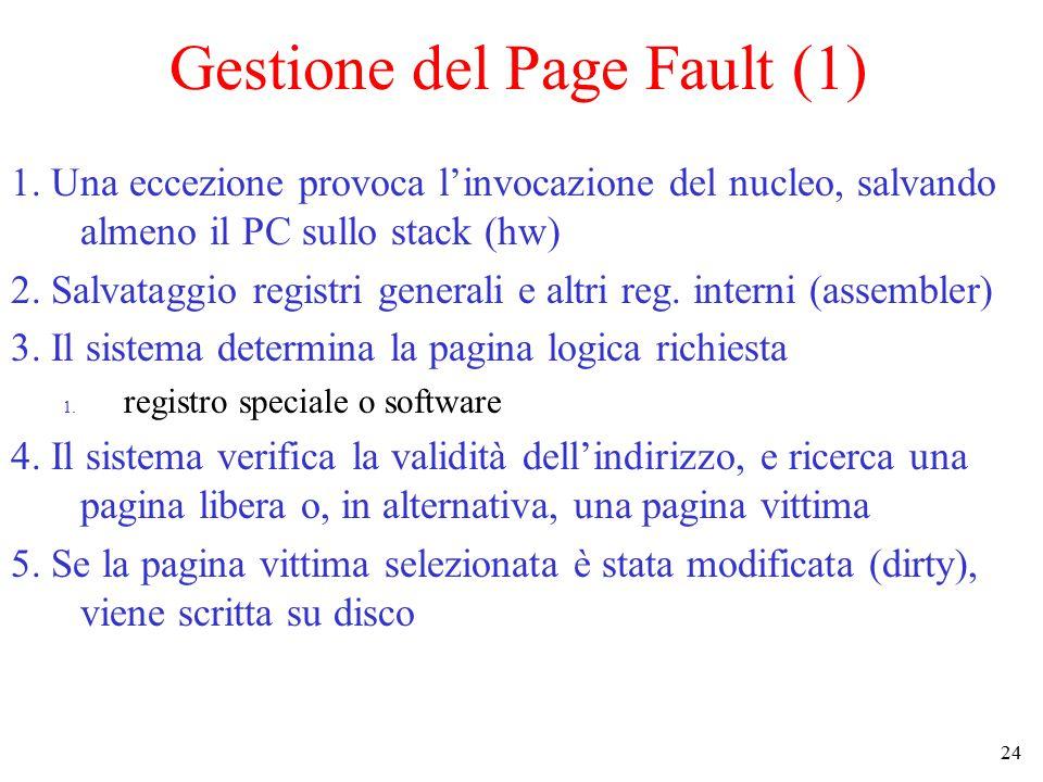24 Gestione del Page Fault (1) 1. Una eccezione provoca l'invocazione del nucleo, salvando almeno il PC sullo stack (hw) 2. Salvataggio registri gener