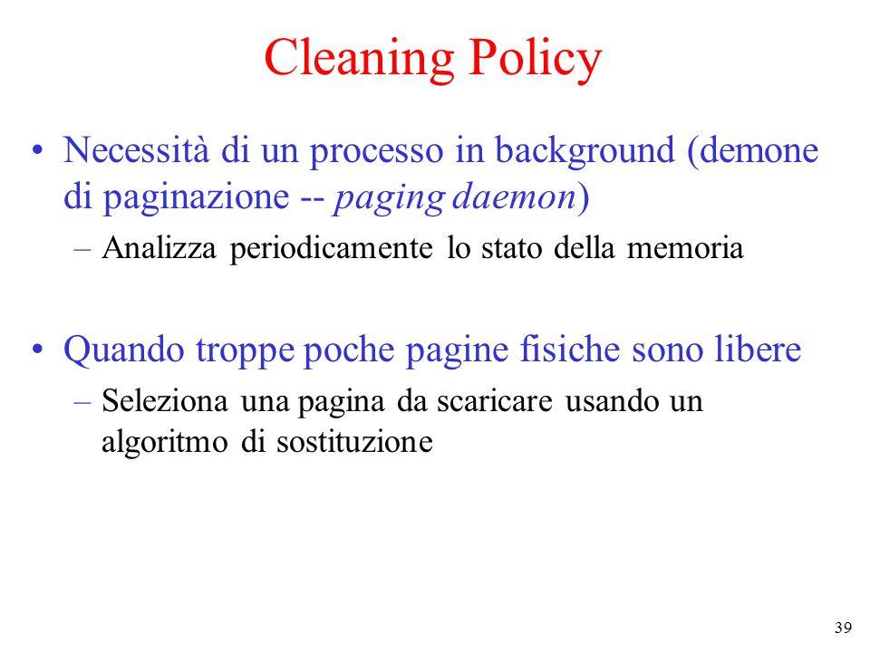 39 Cleaning Policy Necessità di un processo in background (demone di paginazione -- paging daemon) –Analizza periodicamente lo stato della memoria Qua