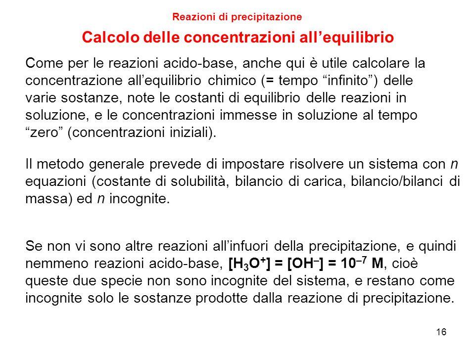16 Reazioni di precipitazione Calcolo delle concentrazioni all'equilibrio Come per le reazioni acido-base, anche qui è utile calcolare la concentrazione all'equilibrio chimico (= tempo infinito ) delle varie sostanze, note le costanti di equilibrio delle reazioni in soluzione, e le concentrazioni immesse in soluzione al tempo zero (concentrazioni iniziali).