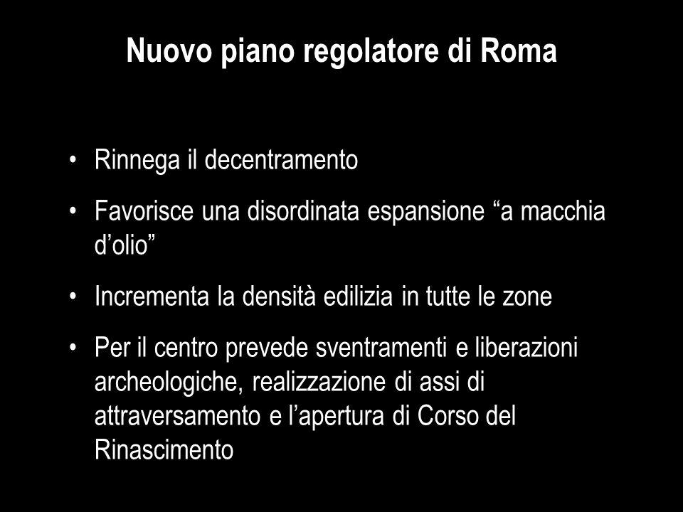 """Nuovo piano regolatore di Roma Rinnega il decentramento Favorisce una disordinata espansione """"a macchia d'olio"""" Incrementa la densità edilizia in tutt"""