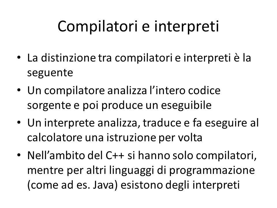 Compilatori e interpreti La distinzione tra compilatori e interpreti è la seguente Un compilatore analizza l'intero codice sorgente e poi produce un eseguibile Un interprete analizza, traduce e fa eseguire al calcolatore una istruzione per volta Nell'ambito del C++ si hanno solo compilatori, mentre per altri linguaggi di programmazione (come ad es.