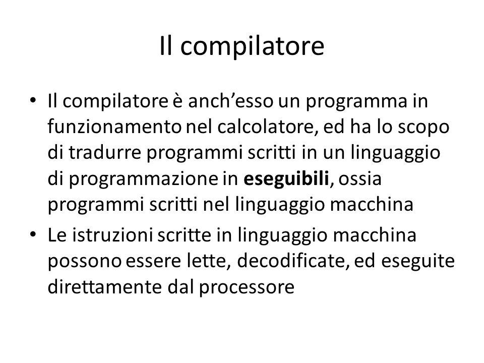 Il compilatore Il compilatore è anch'esso un programma in funzionamento nel calcolatore, ed ha lo scopo di tradurre programmi scritti in un linguaggio di programmazione in eseguibili, ossia programmi scritti nel linguaggio macchina Le istruzioni scritte in linguaggio macchina possono essere lette, decodificate, ed eseguite direttamente dal processore