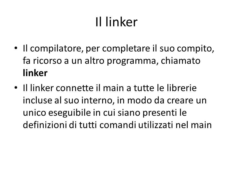 Il linker Il compilatore, per completare il suo compito, fa ricorso a un altro programma, chiamato linker Il linker connette il main a tutte le librerie incluse al suo interno, in modo da creare un unico eseguibile in cui siano presenti le definizioni di tutti comandi utilizzati nel main