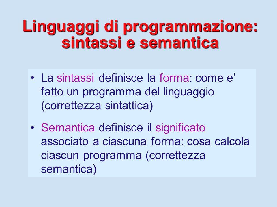 Linguaggi di programmazione: sintassi e semantica La sintassi definisce la forma: come e' fatto un programma del linguaggio (correttezza sintattica) Semantica definisce il significato associato a ciascuna forma: cosa calcola ciascun programma (correttezza semantica)