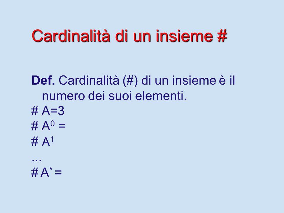 Cardinalità di un insieme # Def. Cardinalità (#) di un insieme è il numero dei suoi elementi.