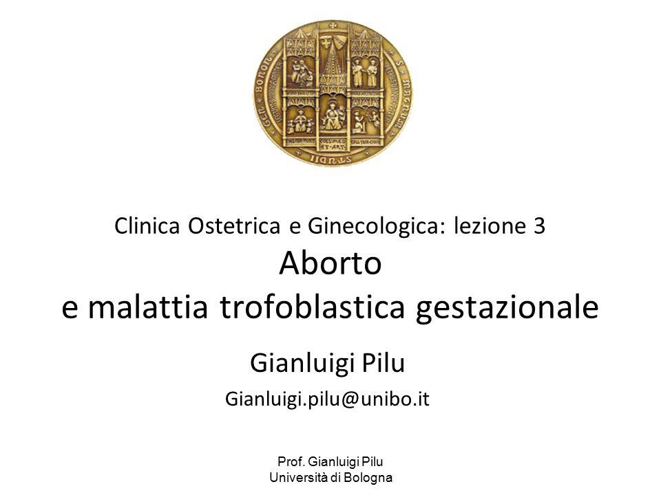 Prof. Gianluigi Pilu Università di Bologna Clinica Ostetrica e Ginecologica: lezione 3 Aborto e malattia trofoblastica gestazionale Gianluigi Pilu Gia
