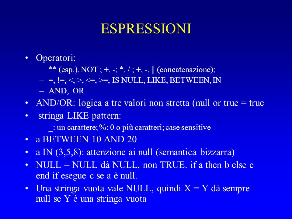 ESPRESSIONI Operatori: –** (esp.), NOT ; +, -; *, / ; +, -, || (concatenazione); –=, !=,, =, IS NULL, LIKE, BETWEEN, IN –AND; OR AND/OR: logica a tre valori non stretta (null or true = true stringa LIKE pattern: –_: un carattere; %: 0 o più caratteri; case sensitive a BETWEEN 10 AND 20 a IN (3,5,8): attenzione ai null (semantica bizzarra) NULL = NULL dà NULL, non TRUE.