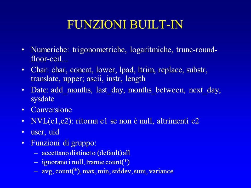 FUNZIONI BUILT-IN Numeriche: trigonometriche, logaritmiche, trunc-round- floor-ceil... Char: char, concat, lower, lpad, ltrim, replace, substr, transl