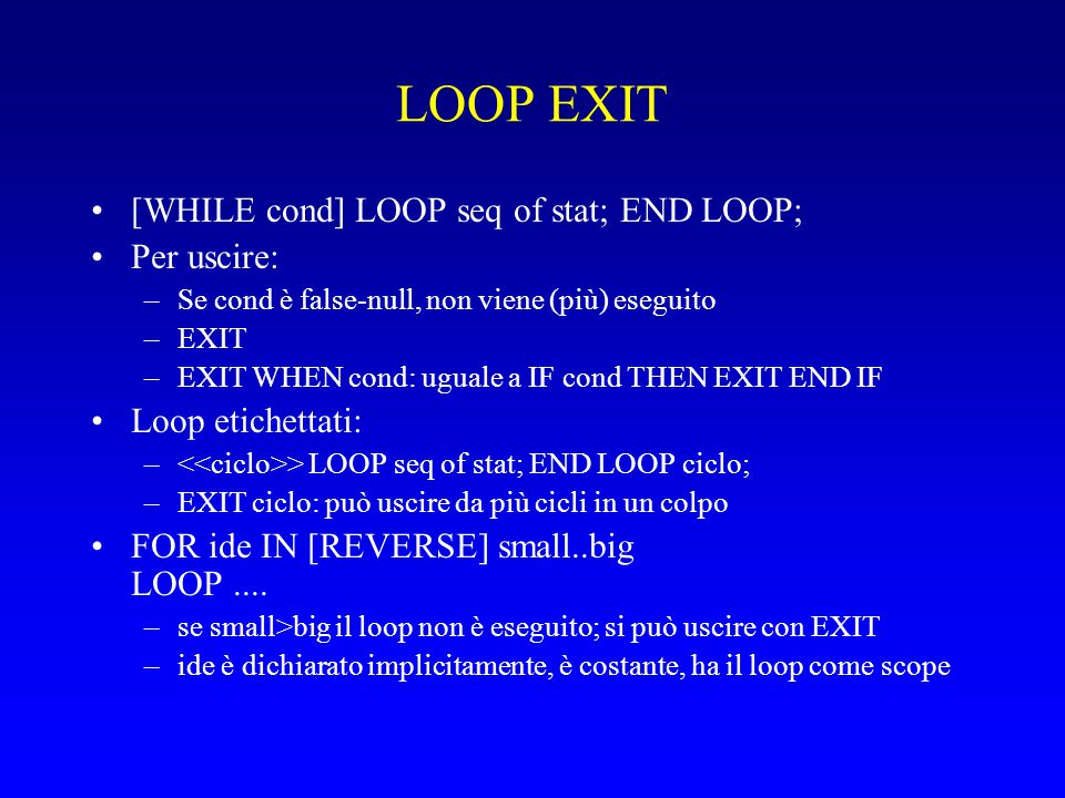 LOOP EXIT [WHILE cond] LOOP seq of stat; END LOOP; Per uscire: –Se cond è false-null, non viene (più) eseguito –EXIT –EXIT WHEN cond: uguale a IF cond THEN EXIT END IF Loop etichettati: – > LOOP seq of stat; END LOOP ciclo; –EXIT ciclo: può uscire da più cicli in un colpo FOR ide IN [REVERSE] small..big LOOP....