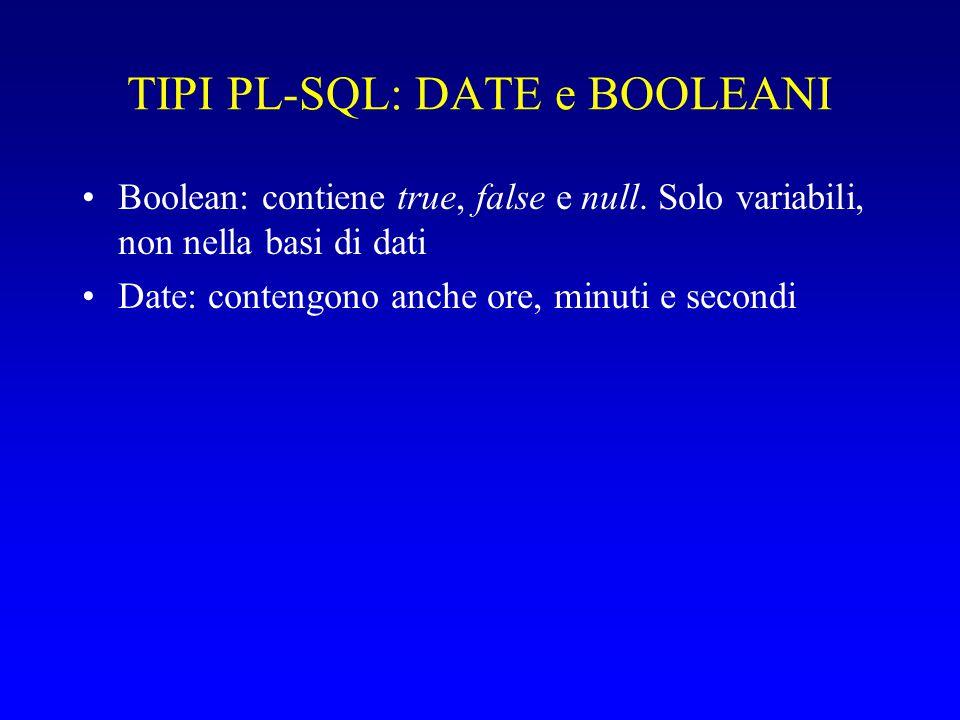 TIPI PL-SQL: DATE e BOOLEANI Boolean: contiene true, false e null. Solo variabili, non nella basi di dati Date: contengono anche ore, minuti e secondi