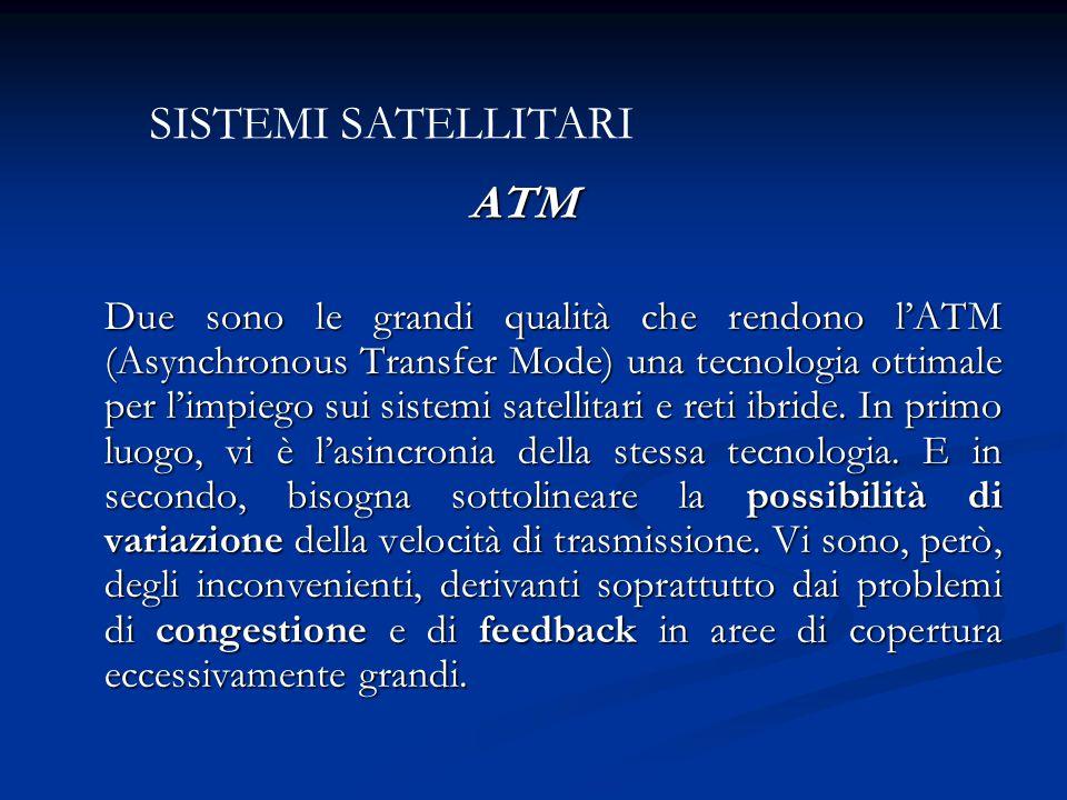 ATM ATM Due sono le grandi qualità che rendono l'ATM (Asynchronous Transfer Mode) una tecnologia ottimale per l'impiego sui sistemi satellitari e reti