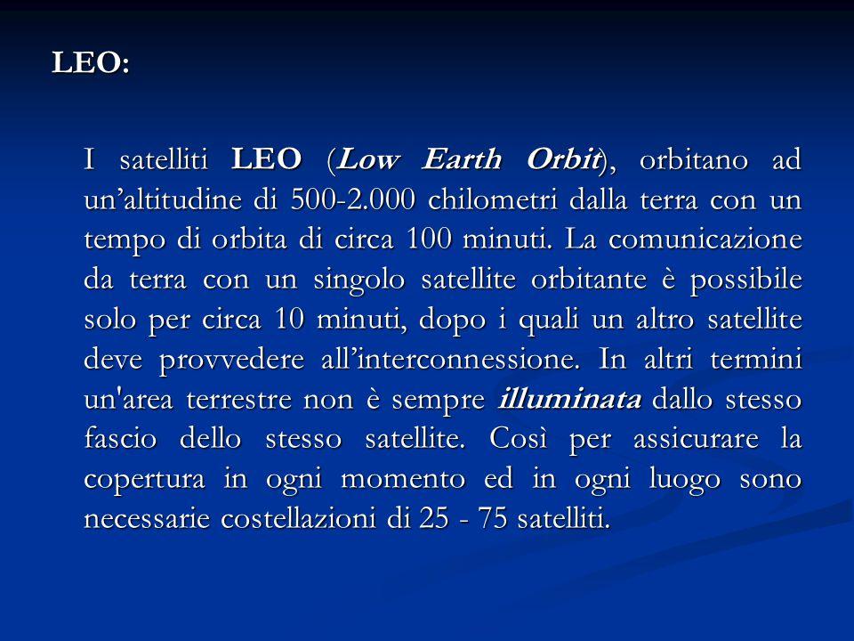 LEO: I satelliti LEO (Low Earth Orbit), orbitano ad un'altitudine di 500-2.000 chilometri dalla terra con un tempo di orbita di circa 100 minuti. La c