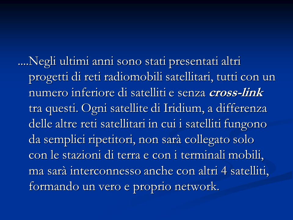 ....Negli ultimi anni sono stati presentati altri progetti di reti radiomobili satellitari, tutti con un numero inferiore di satelliti e senza cross-l