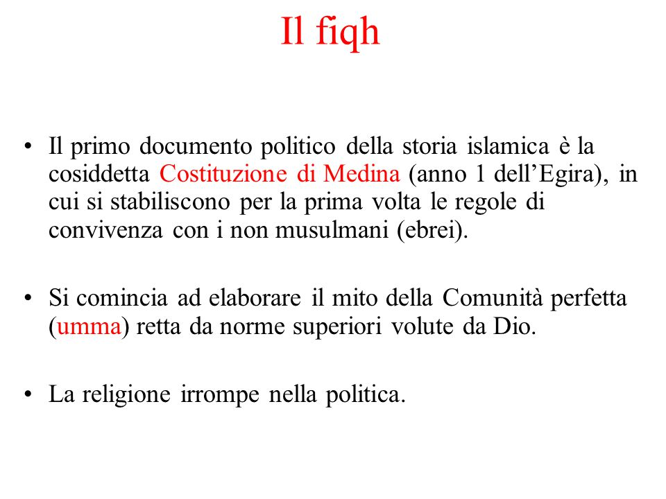 Il fiqh Il primo documento politico della storia islamica è la cosiddetta Costituzione di Medina (anno 1 dell'Egira), in cui si stabiliscono per la pr