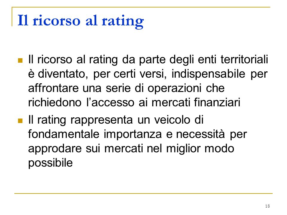 18 Il ricorso al rating Il ricorso al rating da parte degli enti territoriali è diventato, per certi versi, indispensabile per affrontare una serie di operazioni che richiedono l'accesso ai mercati finanziari Il rating rappresenta un veicolo di fondamentale importanza e necessità per approdare sui mercati nel miglior modo possibile
