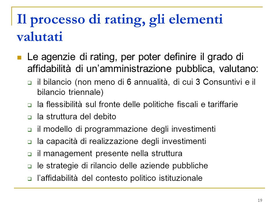 19 Il processo di rating, gli elementi valutati Le agenzie di rating, per poter definire il grado di affidabilità di un'amministrazione pubblica, valutano:  il bilancio (non meno di 6 annualità, di cui 3 Consuntivi e il bilancio triennale)  la flessibilità sul fronte delle politiche fiscali e tariffarie  la struttura del debito  il modello di programmazione degli investimenti  la capacità di realizzazione degli investimenti  il management presente nella struttura  le strategie di rilancio delle aziende pubbliche  l'affidabilità del contesto politico istituzionale
