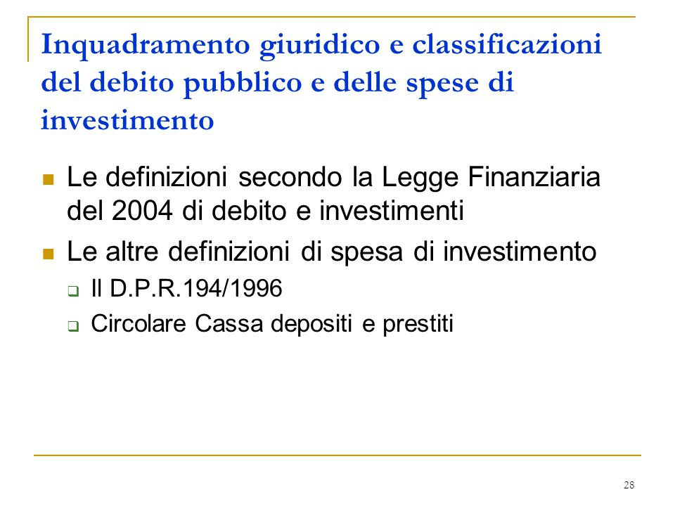 28 Inquadramento giuridico e classificazioni del debito pubblico e delle spese di investimento Le definizioni secondo la Legge Finanziaria del 2004 di debito e investimenti Le altre definizioni di spesa di investimento  Il D.P.R.194/1996  Circolare Cassa depositi e prestiti