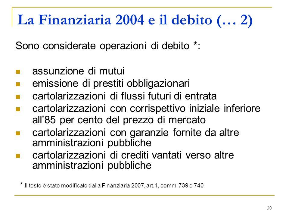 30 La Finanziaria 2004 e il debito (… 2) Sono considerate operazioni di debito *: assunzione di mutui emissione di prestiti obbligazionari cartolarizz