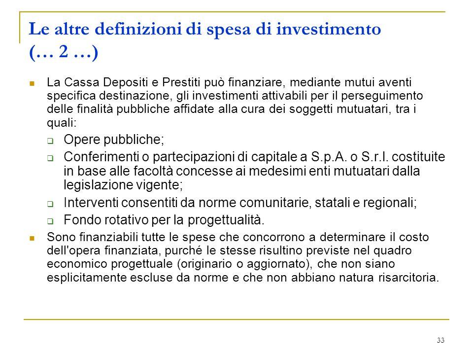 33 Le altre definizioni di spesa di investimento (… 2 …) La Cassa Depositi e Prestiti può finanziare, mediante mutui aventi specifica destinazione, gl