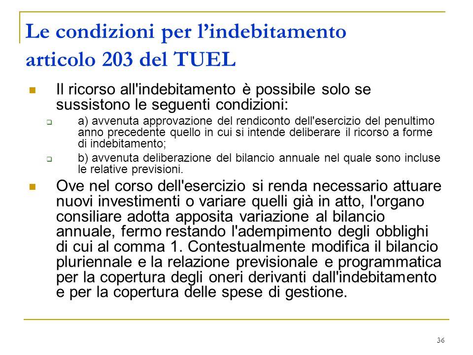 36 Le condizioni per l'indebitamento articolo 203 del TUEL Il ricorso all'indebitamento è possibile solo se sussistono le seguenti condizioni:  a) av