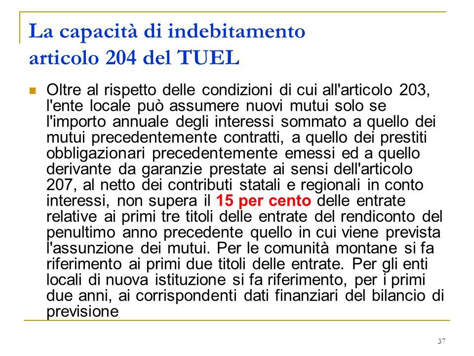 37 La capacità di indebitamento articolo 204 del TUEL Oltre al rispetto delle condizioni di cui all'articolo 203, l'ente locale può assumere nuovi mut