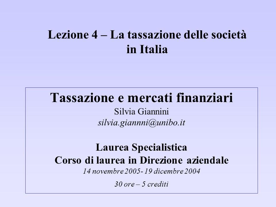 Lezione 4 – La tassazione delle società in Italia Tassazione e mercati finanziari Silvia Giannini silvia.giannni@unibo.it Laurea Specialistica Corso d