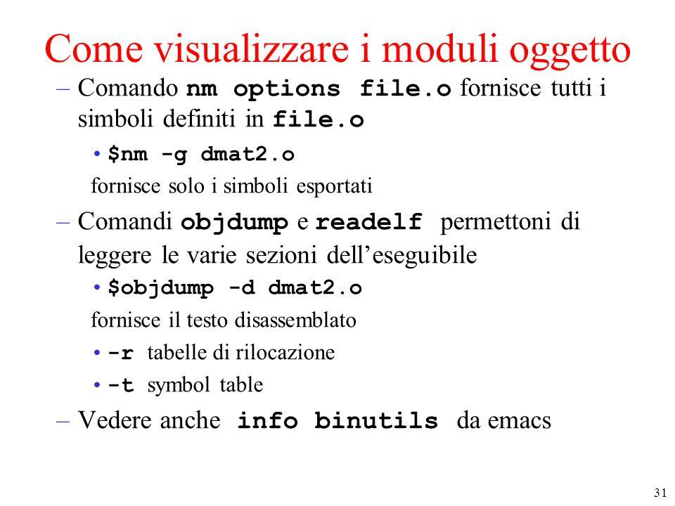 31 Come visualizzare i moduli oggetto –Comando nm options file.o fornisce tutti i simboli definiti in file.o $nm -g dmat2.o fornisce solo i simboli esportati –Comandi objdump e readelf permettoni di leggere le varie sezioni dell'eseguibile $objdump -d dmat2.o fornisce il testo disassemblato -r tabelle di rilocazione -t symbol table –Vedere anche info binutils da emacs