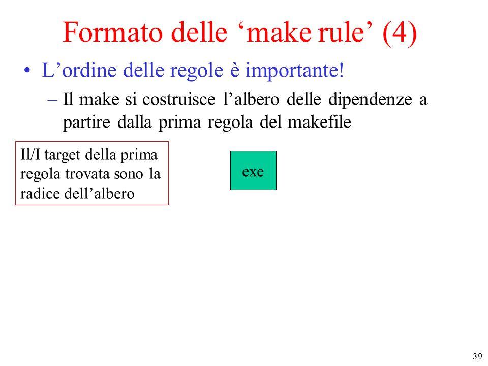 39 Il/I target della prima regola trovata sono la radice dell'albero exe Formato delle 'make rule' (4) L'ordine delle regole è importante.