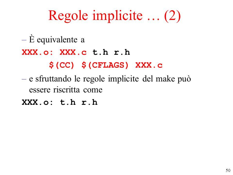 50 Regole implicite … (2) –È equivalente a XXX.o: XXX.c t.h r.h $(CC) $(CFLAGS) XXX.c –e sfruttando le regole implicite del make può essere riscritta come XXX.o: t.h r.h