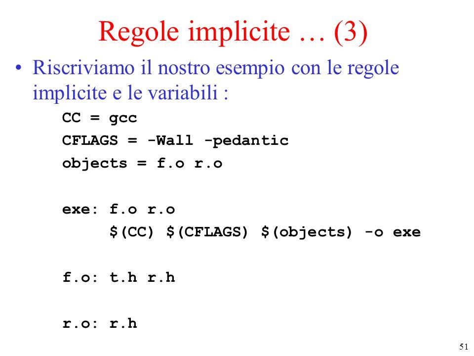 51 Regole implicite … (3) Riscriviamo il nostro esempio con le regole implicite e le variabili : CC = gcc CFLAGS = -Wall -pedantic objects = f.o r.o exe: f.o r.o $(CC) $(CFLAGS) $(objects) -o exe f.o: t.h r.h r.o: r.h