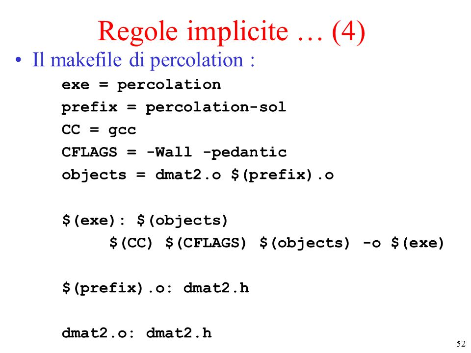52 Regole implicite … (4) Il makefile di percolation : exe = percolation prefix = percolation-sol CC = gcc CFLAGS = -Wall -pedantic objects = dmat2.o $(prefix).o $(exe): $(objects) $(CC) $(CFLAGS) $(objects) -o $(exe) $(prefix).o: dmat2.h dmat2.o: dmat2.h