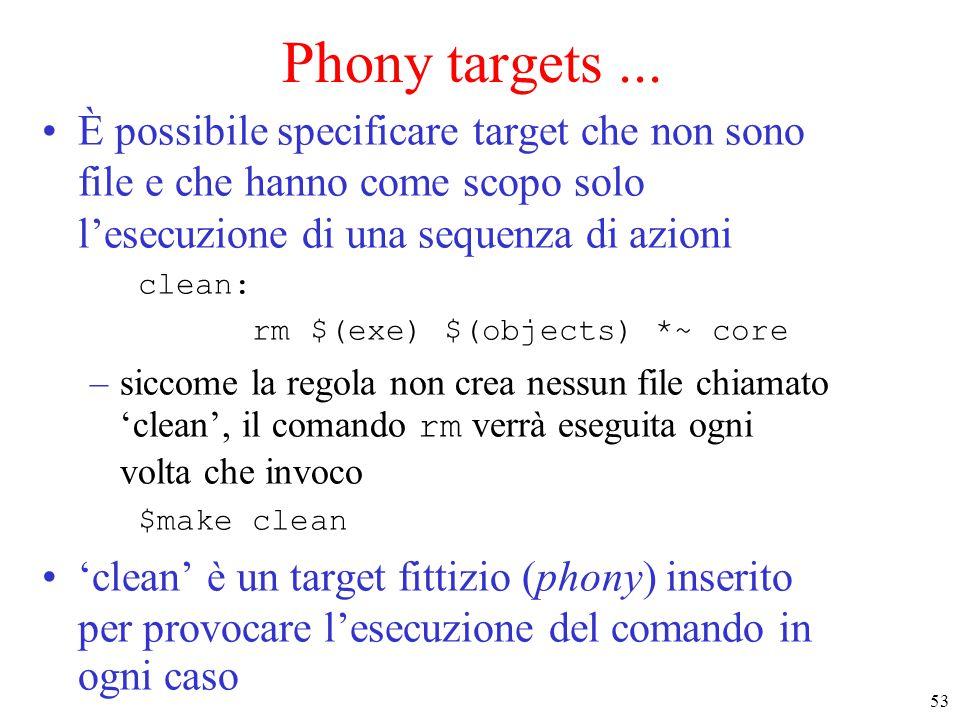 53 Phony targets... È possibile specificare target che non sono file e che hanno come scopo solo l'esecuzione di una sequenza di azioni clean: rm $(ex