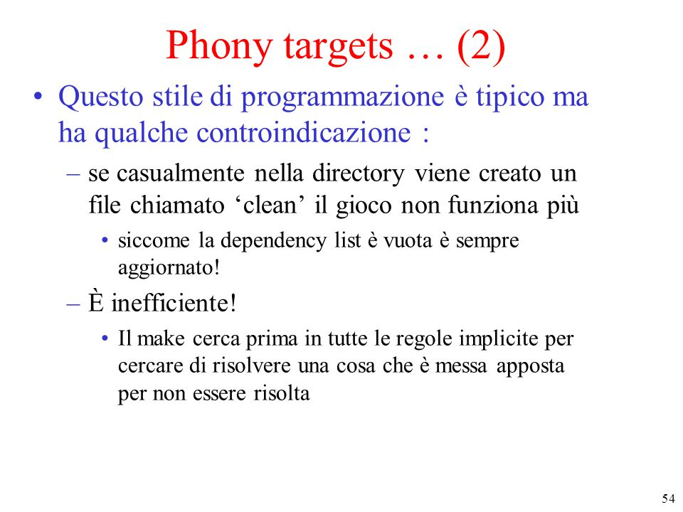 54 Phony targets … (2) Questo stile di programmazione è tipico ma ha qualche controindicazione : –se casualmente nella directory viene creato un file chiamato 'clean' il gioco non funziona più siccome la dependency list è vuota è sempre aggiornato.