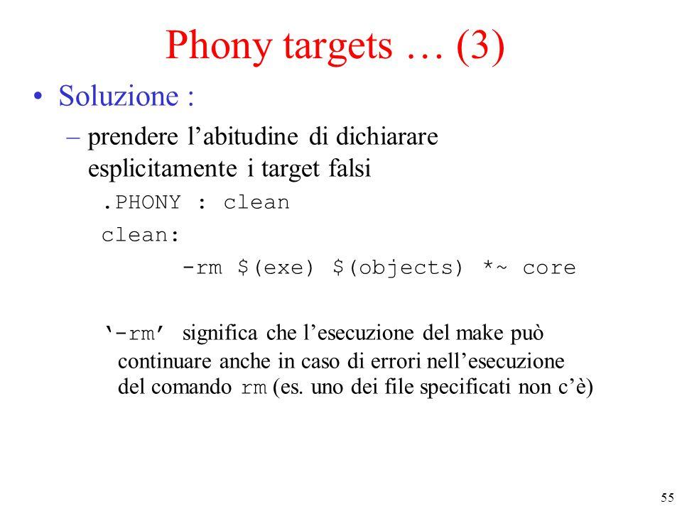 55 Phony targets … (3) Soluzione : –prendere l'abitudine di dichiarare esplicitamente i target falsi.PHONY : clean clean: -rm $(exe) $(objects) *~ core '-rm' significa che l'esecuzione del make può continuare anche in caso di errori nell'esecuzione del comando rm (es.