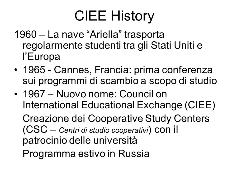 CIEE History 1960 – La nave Ariella trasporta regolarmente studenti tra gli Stati Uniti e l'Europa 1965 - Cannes, Francia: prima conferenza sui programmi di scambio a scopo di studio 1967 – Nuovo nome: Council on International Educational Exchange (CIEE) Creazione dei Cooperative Study Centers (CSC – Centri di studio cooperativi ) con il patrocinio delle università Programma estivo in Russia