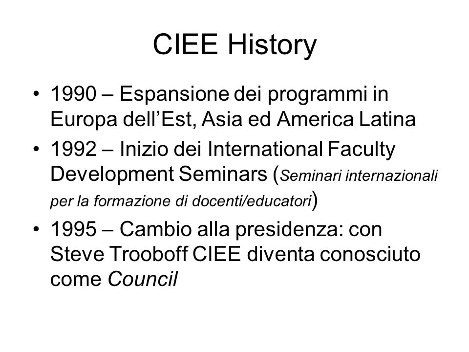 CIEE History 1990 – Espansione dei programmi in Europa dell'Est, Asia ed America Latina 1992 – Inizio dei International Faculty Development Seminars (