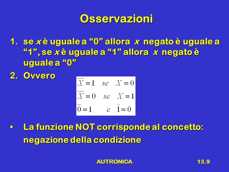 AUTRONICA13.10 Funzione logica (o Boleana) Una funzioneUna funzione è una legge che fa corrispondere un valore logico (0 o 1) di u ad ogni combinazione di valori x 1,…..,x n.