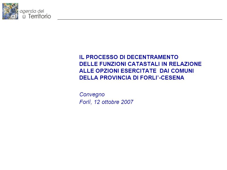 IL PROCESSO DI DECENTRAMENTO DELLE FUNZIONI CATASTALI IN RELAZIONE ALLE OPZIONI ESERCITATE DAI COMUNI DELLA PROVINCIA DI FORLI'-CESENA Convegno Forlì, 12 ottobre 2007