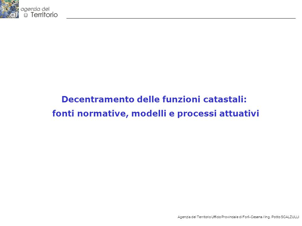 12 Agenzia del Territorio Ufficio Provinciale di Forlì-Cesena / Ing. Potito SCALZULLI Decentramento delle funzioni catastali: fonti normative, modelli